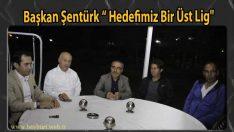 """Başkan Şentürk """"Hedefimiz Bir Üst Lig"""""""