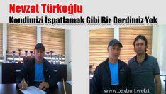 Nevzat Türkoğlu, Kendimizi İspatlamak Gibi Bir Derdimiz Yok