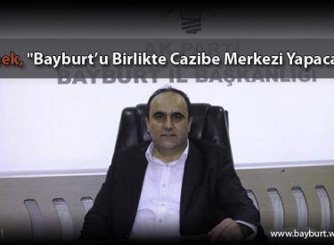 """Özbek, """"Bayburt'u Birlikte Cazibe Merkezi Yapacağız"""""""
