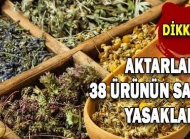 Aktarlarda 38 ürünün satışı yasaklandı!