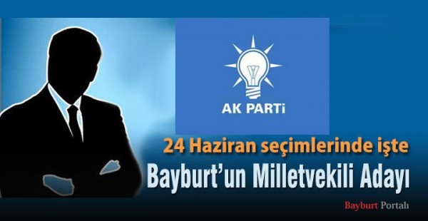 AK Parti Bayburt Milletvekili Adayı belli oldu